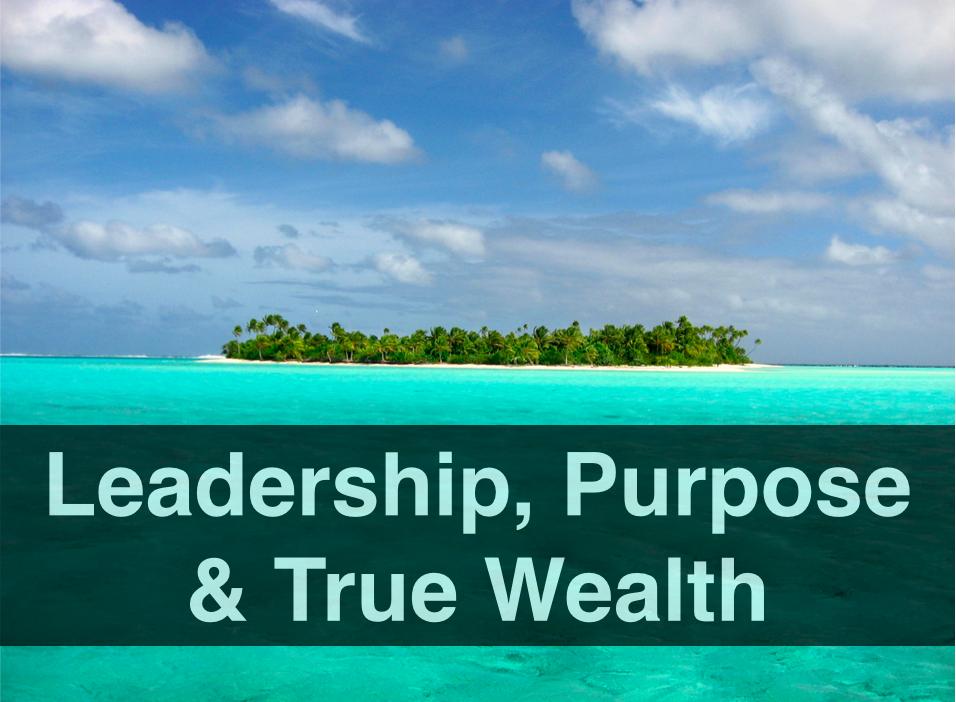 Leadership, Purpose & True Wealth